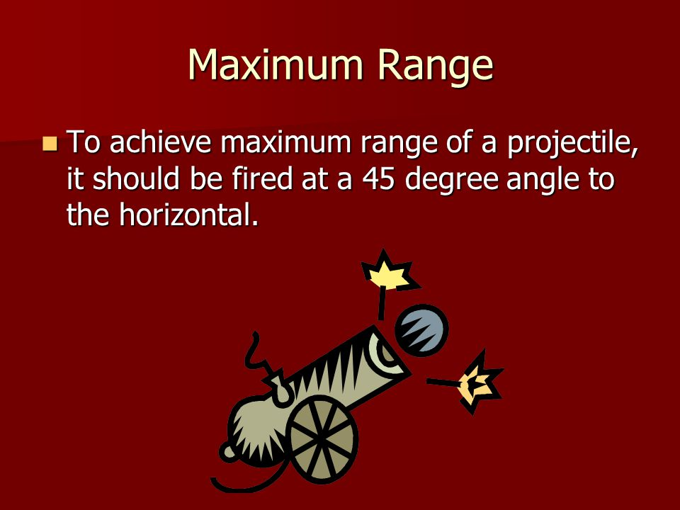 Maximum Range To achieve maximum range of a projectile, it should be fired at a 45 degree angle to the horizontal.