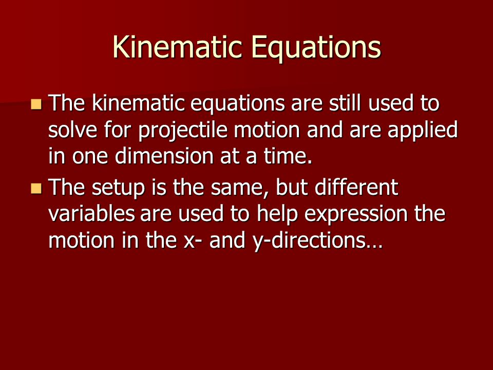 Kinematic Equations The kinematic equations are still used to solve for projectile motion and are applied in one dimension at a time.