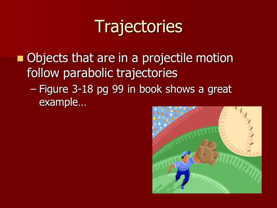 Trajectories Objects that are in a projectile motion follow parabolic trajectories.