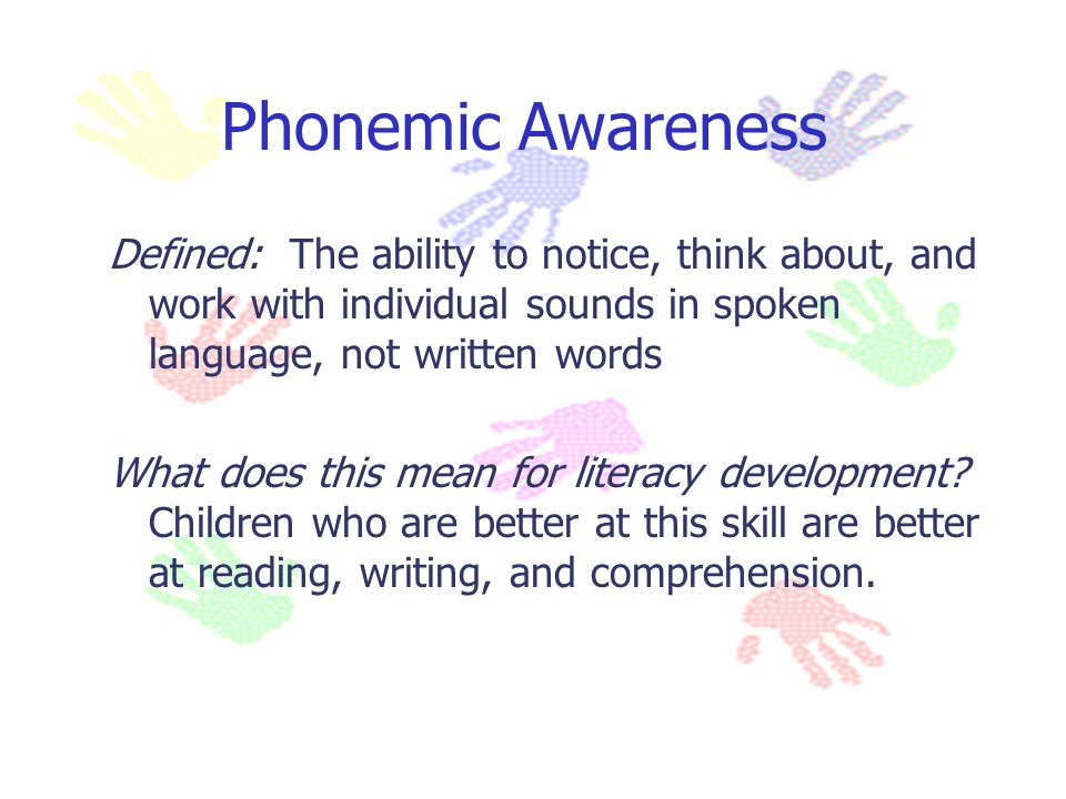 Phonemic Awareness Defined: The ability to notice, think about, and work with individual sounds in spoken language, not written words.