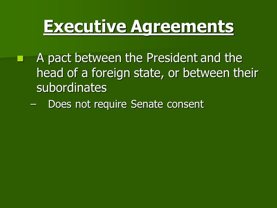 Executive Agreements A pact between the President and the head of a foreign state, or between their subordinates.
