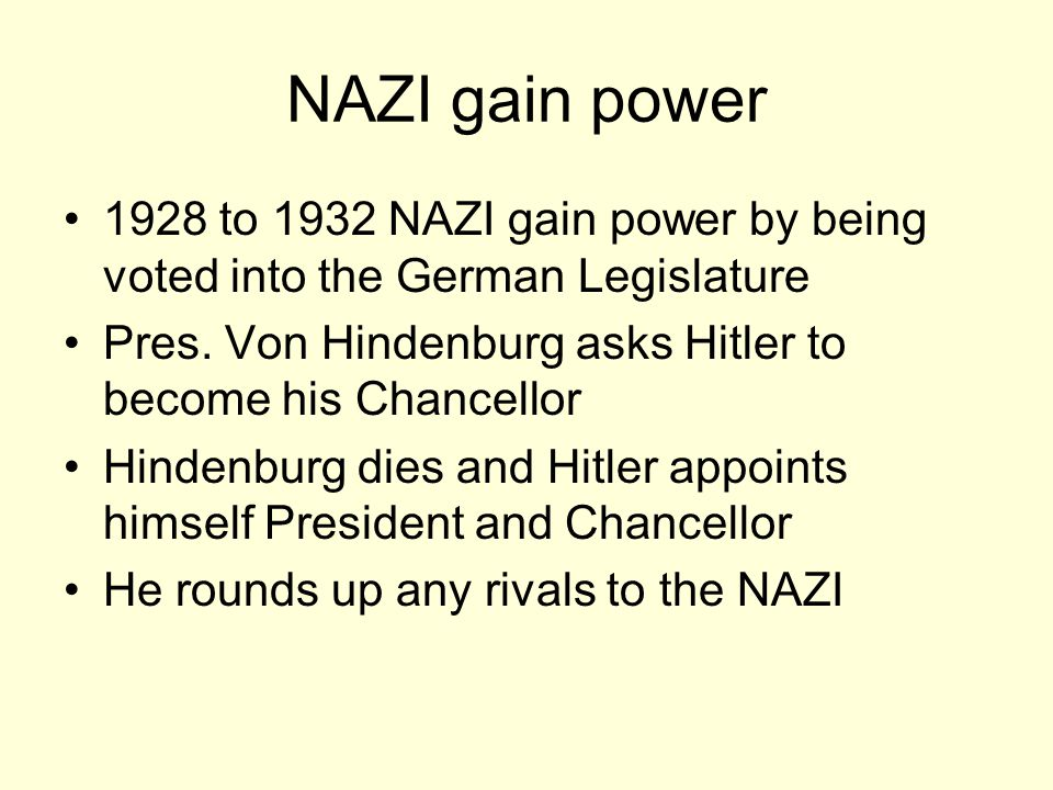 NAZI gain power 1928 to 1932 NAZI gain power by being voted into the German Legislature. Pres. Von Hindenburg asks Hitler to become his Chancellor.