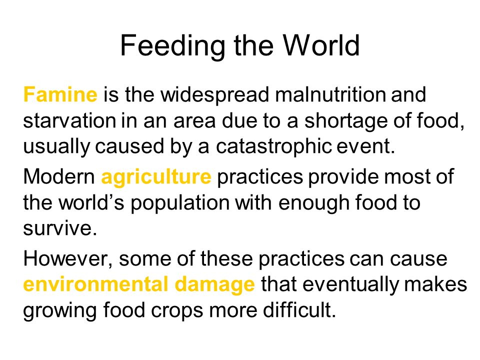Feeding the World Famine is the widespread malnutrition and starvation in an area due to a shortage of food, usually caused by a catastrophic event.
