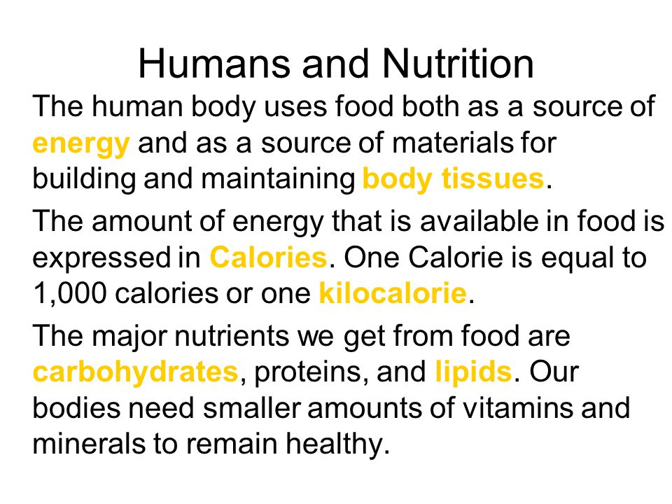 Humans and Nutrition The human body uses food both as a source of energy and as a source of materials for building and maintaining body tissues.