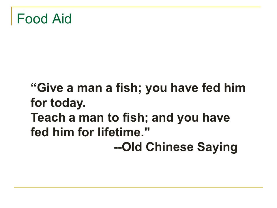 Food Aid Give a man a fish; you have fed him