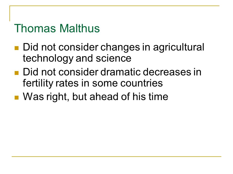 Thomas Malthus Did not consider changes in agricultural technology and science.