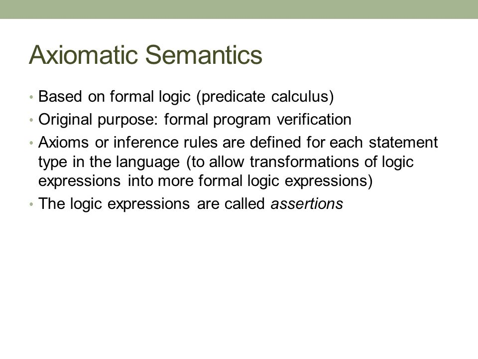 Axiomatic Semantics Based on formal logic (predicate calculus)