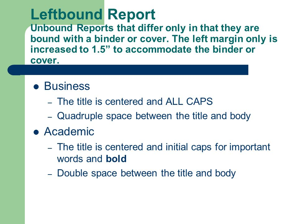 Leftbound Report Unbound Reports that differ only in that they are bound with a binder or cover. The left margin only is increased to 1.5 to accommodate the binder or cover.