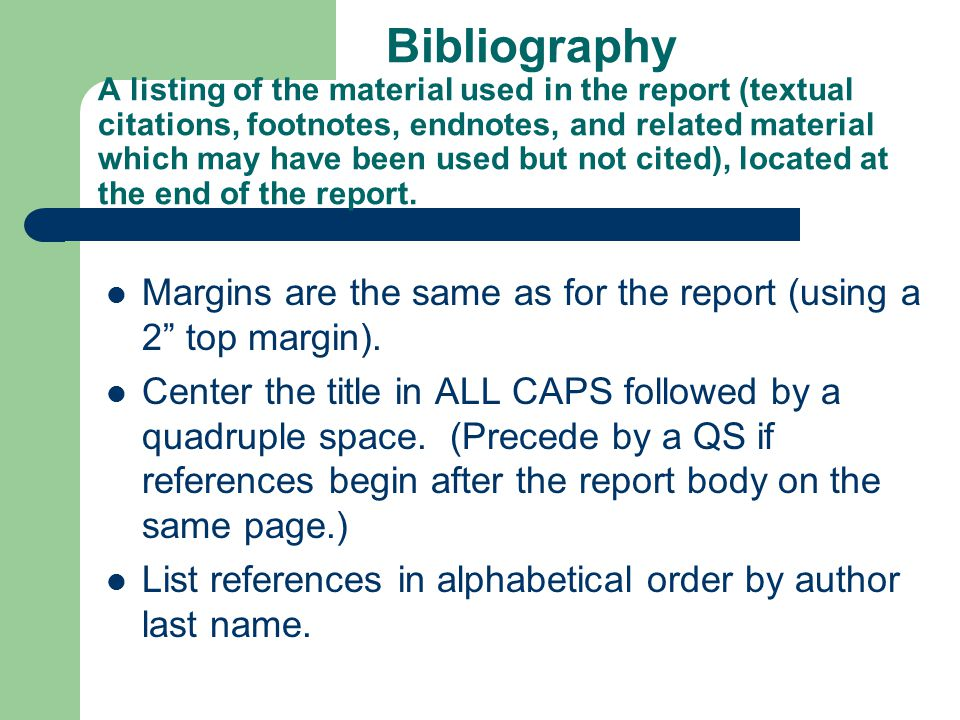 Bibliography A listing of the material used in the report (textual citations, footnotes, endnotes, and related material which may have been used but not cited), located at the end of the report.