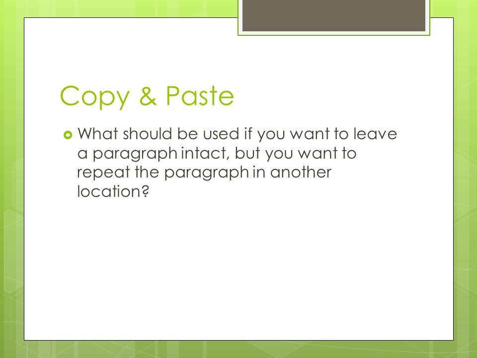 Copy & Paste What should be used if you want to leave a paragraph intact, but you want to repeat the paragraph in another location