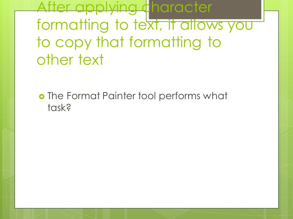 After applying character formatting to text, it allows you to copy that formatting to other text