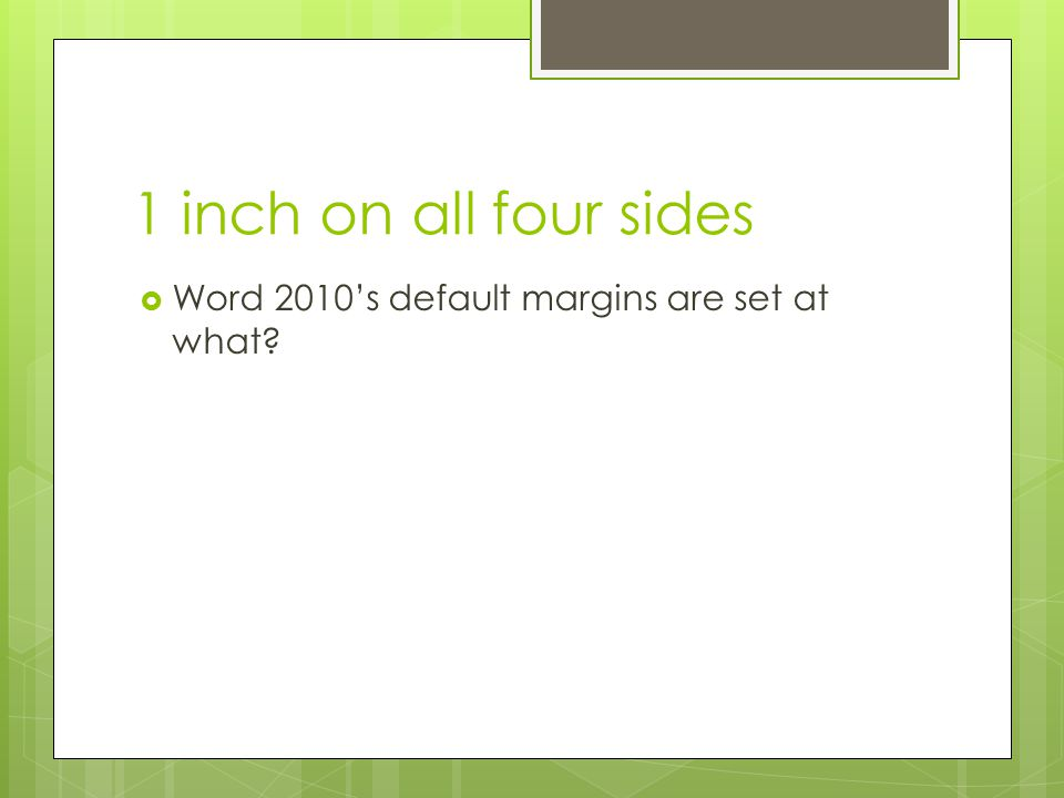 1 inch on all four sides Word 2010's default margins are set at what