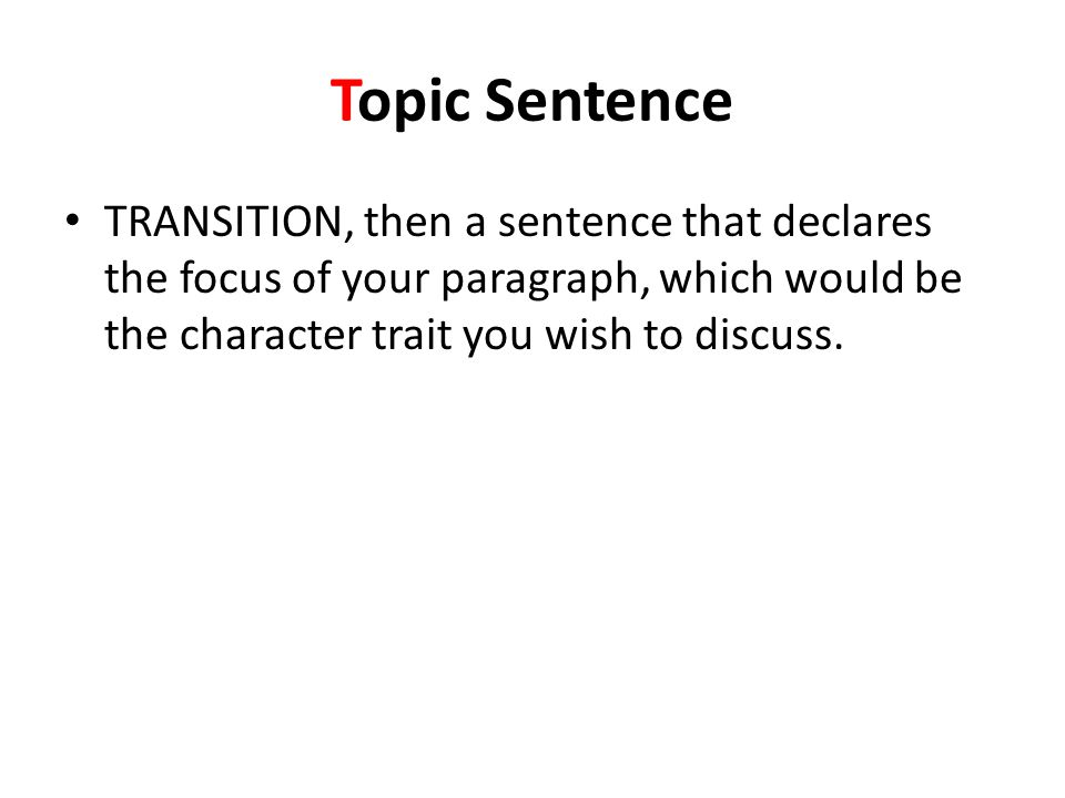 Topic Sentence TRANSITION, then a sentence that declares the focus of your paragraph, which would be the character trait you wish to discuss.