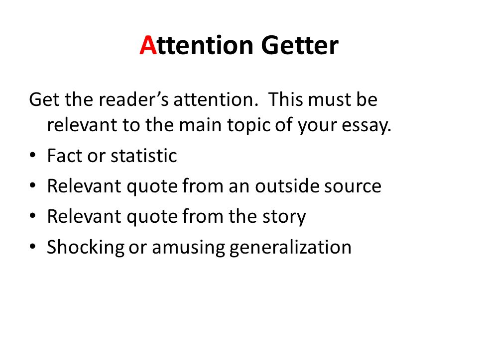 Attention Getter Get the reader's attention. This must be relevant to the main topic of your essay.
