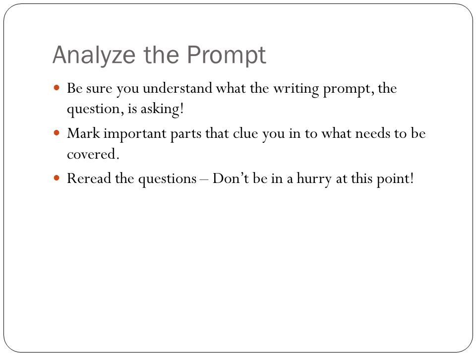 Analyze the Prompt Be sure you understand what the writing prompt, the question, is asking!