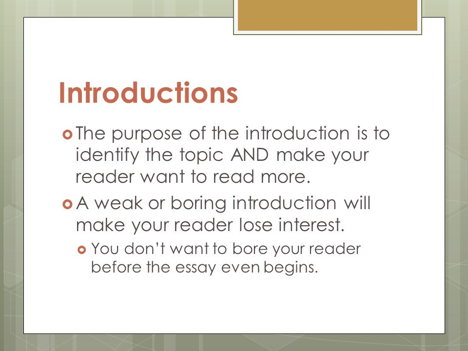 Introductions The purpose of the introduction is to identify the topic AND make your reader want to read more.
