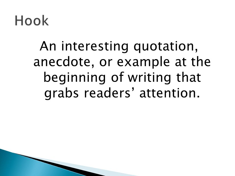 Hook An interesting quotation, anecdote, or example at the beginning of writing that grabs readers' attention.