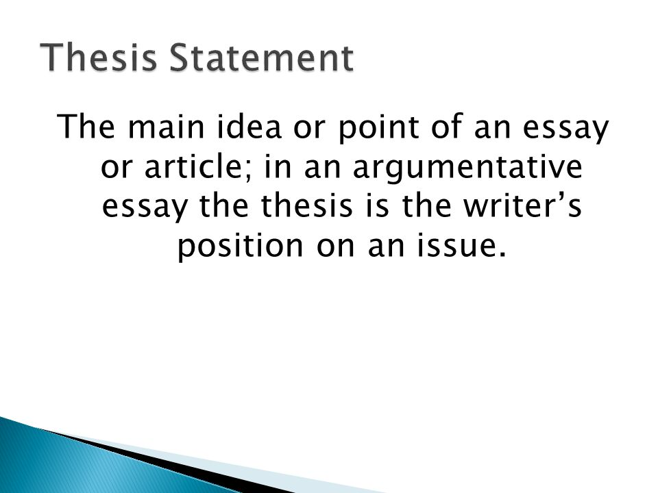 Thesis Statement The main idea or point of an essay or article; in an argumentative essay the thesis is the writer's position on an issue.