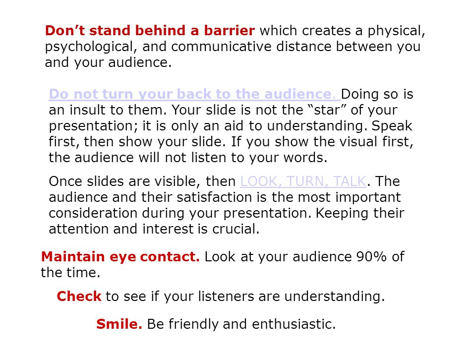 Don't stand behind a barrier which creates a physical, psychological, and communicative distance between you and your audience.
