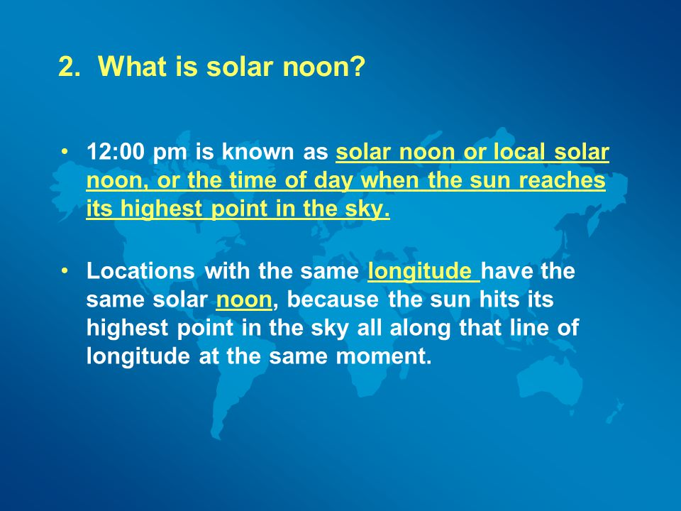 2. What is solar noon 12:00 pm is known as solar noon or local solar noon, or the time of day when the sun reaches its highest point in the sky.