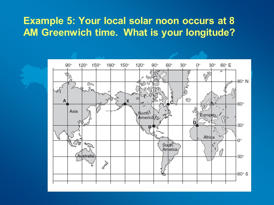 Example 5: Your local solar noon occurs at 8 AM Greenwich time