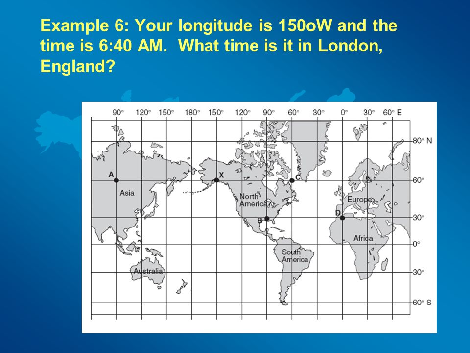 Example 6: Your longitude is 150oW and the time is 6:40 AM
