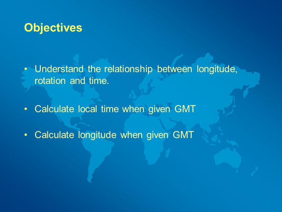 Objectives Understand the relationship between longitude, rotation and time. Calculate local time when given GMT.