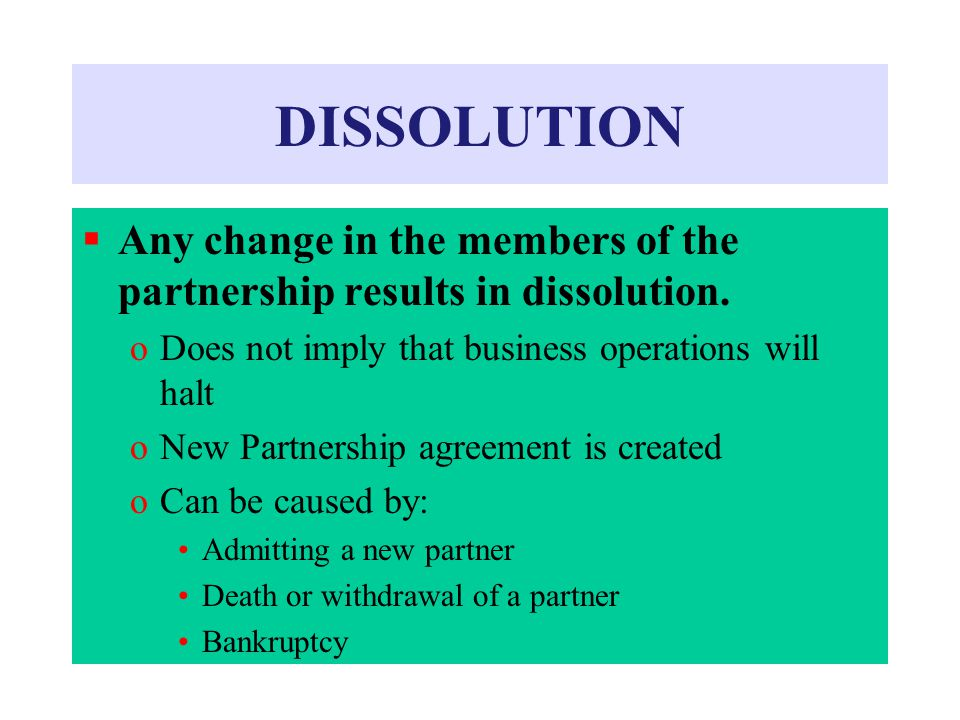 DISSOLUTION Any change in the members of the partnership results in dissolution. Does not imply that business operations will halt.
