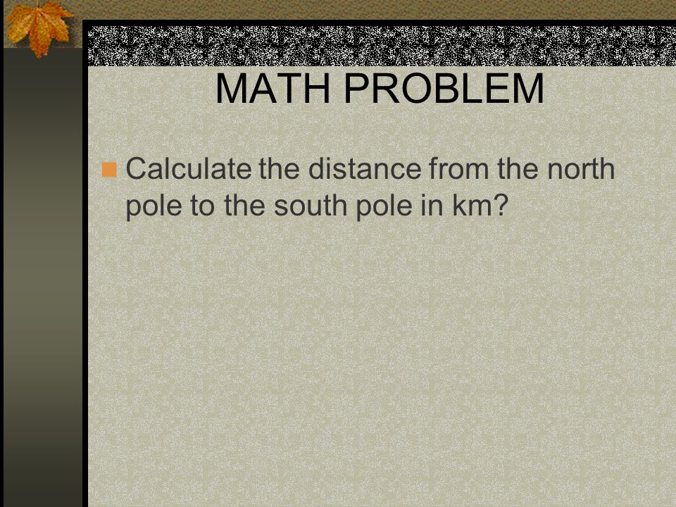 MATH PROBLEM Calculate the distance from the north pole to the south pole in km