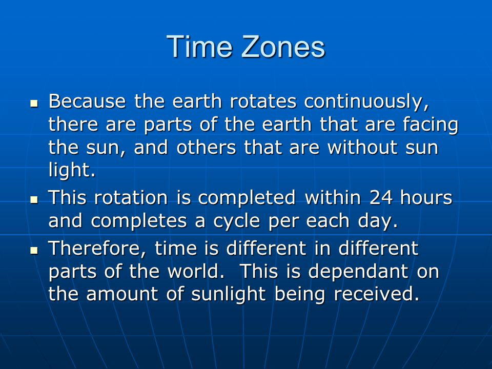 Time Zones Because the earth rotates continuously, there are parts of the earth that are facing the sun, and others that are without sun light.