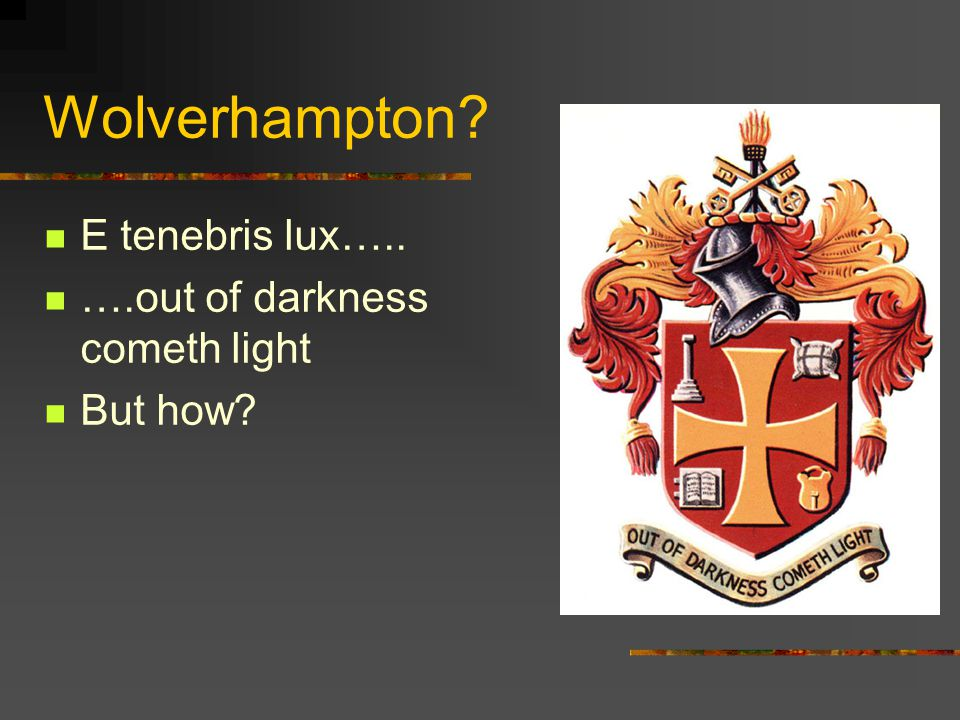 Wolverhampton E tenebris lux….. ….out of darkness cometh light