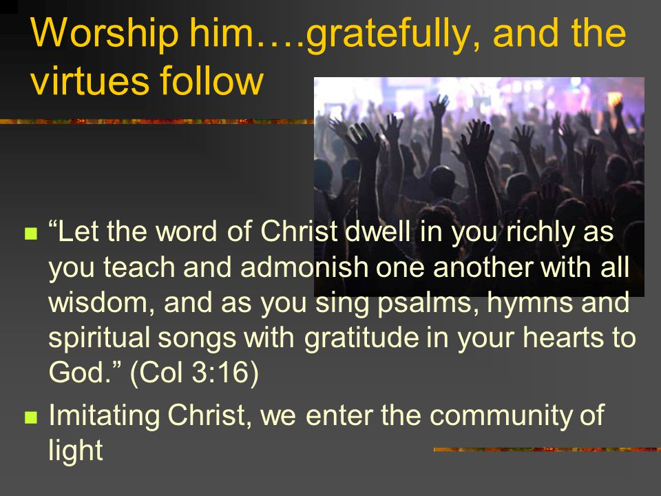 Worship him….gratefully, and the virtues follow