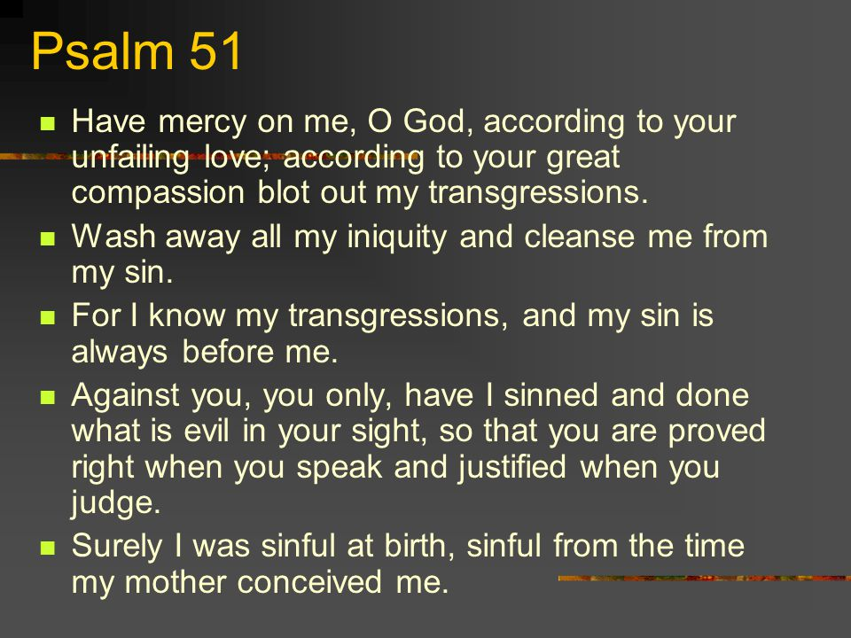 Psalm 51 Have mercy on me, O God, according to your unfailing love; according to your great compassion blot out my transgressions.
