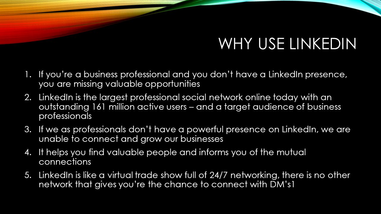 Why use linkedin If you're a business professional and you don't have a LinkedIn presence, you are missing valuable opportunities.