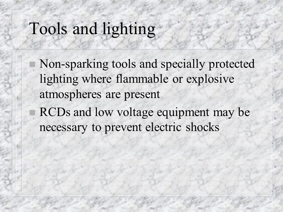 Tools and lighting Non-sparking tools and specially protected lighting where flammable or explosive atmospheres are present.
