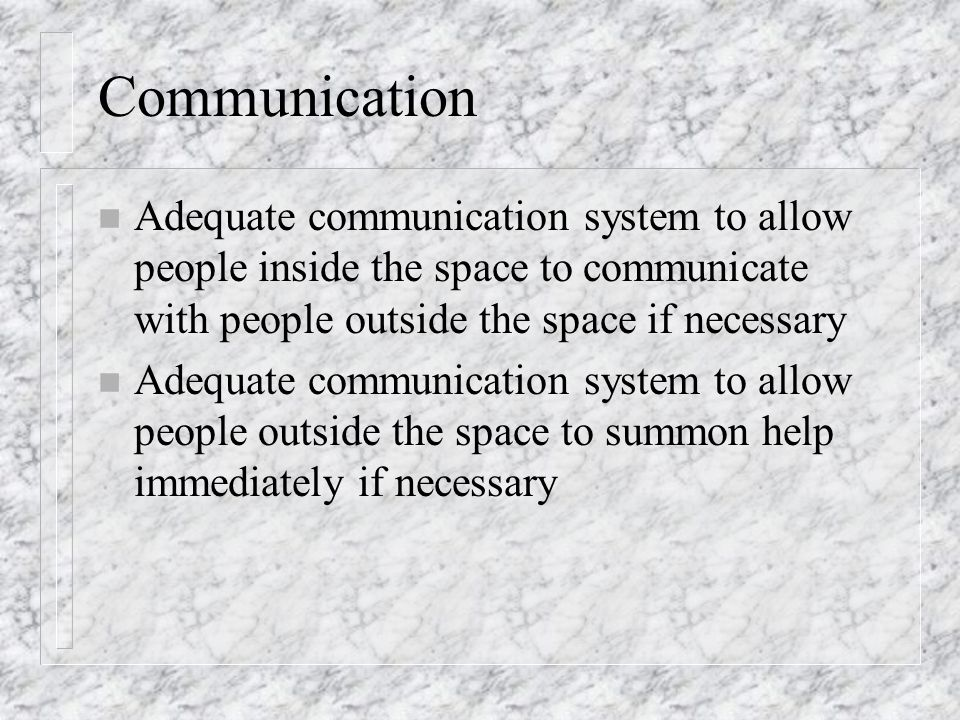 Communication Adequate communication system to allow people inside the space to communicate with people outside the space if necessary.