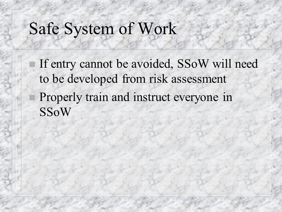 Safe System of Work If entry cannot be avoided, SSoW will need to be developed from risk assessment.