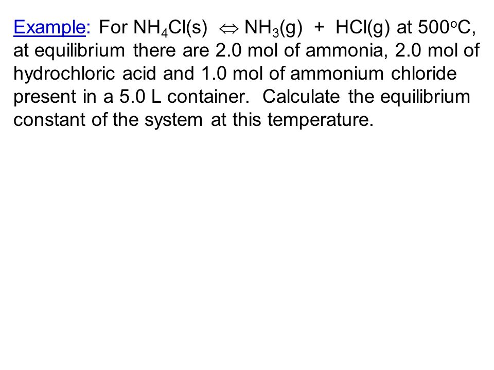 Example: For NH4Cl(s)  NH3(g) + HCl(g) at 500oC, at equilibrium there are 2.0 mol of ammonia, 2.0 mol of hydrochloric acid and 1.0 mol of ammonium chloride present in a 5.0 L container.