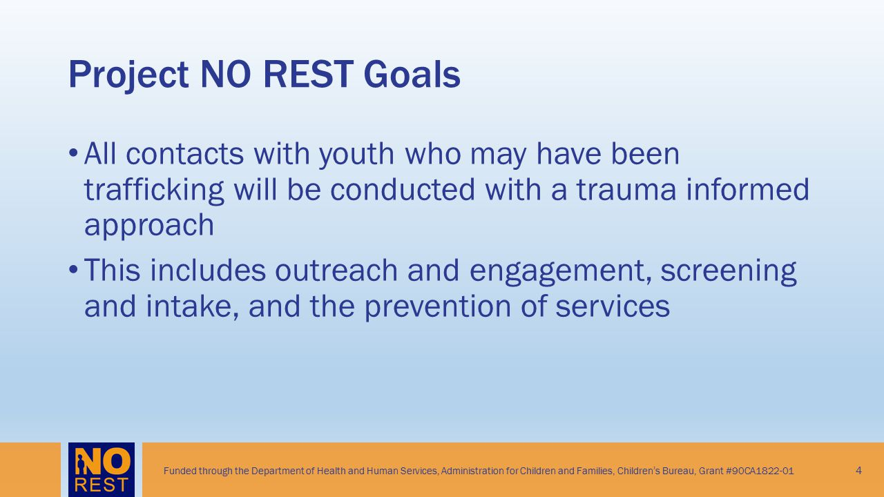 Project NO REST Goals All contacts with youth who may have been trafficking will be conducted with a trauma informed approach.