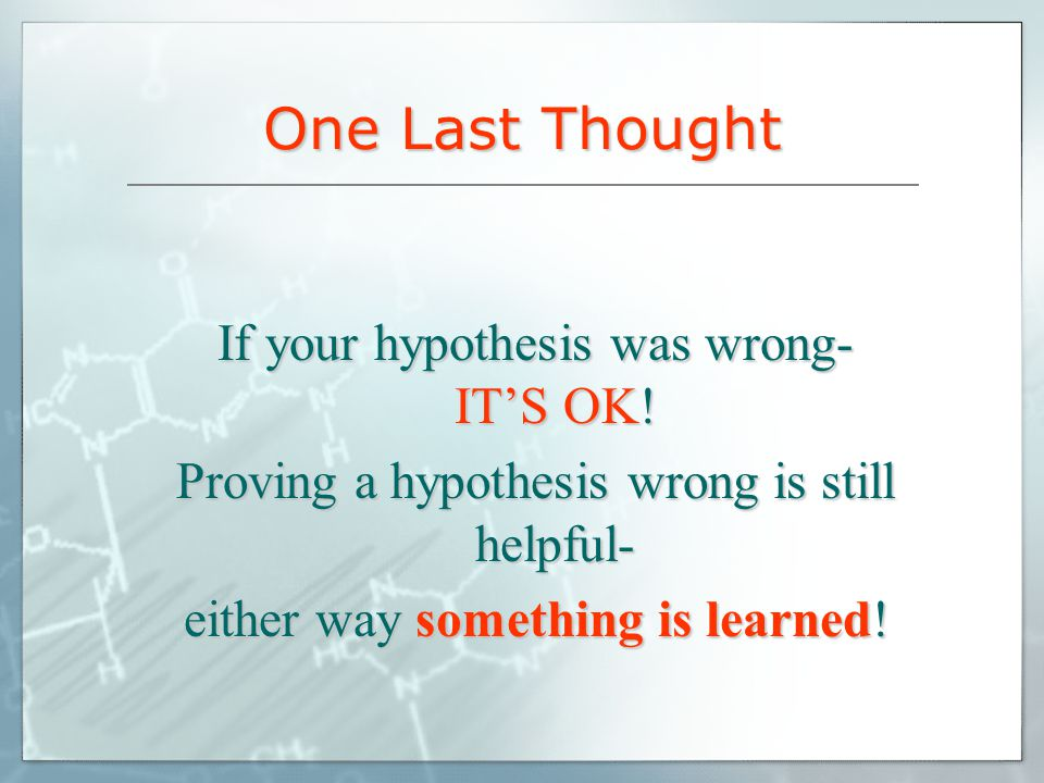 One Last Thought If your hypothesis was wrong- IT'S OK!