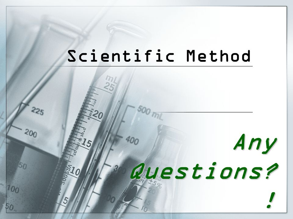 Scientific Method Any Questions !