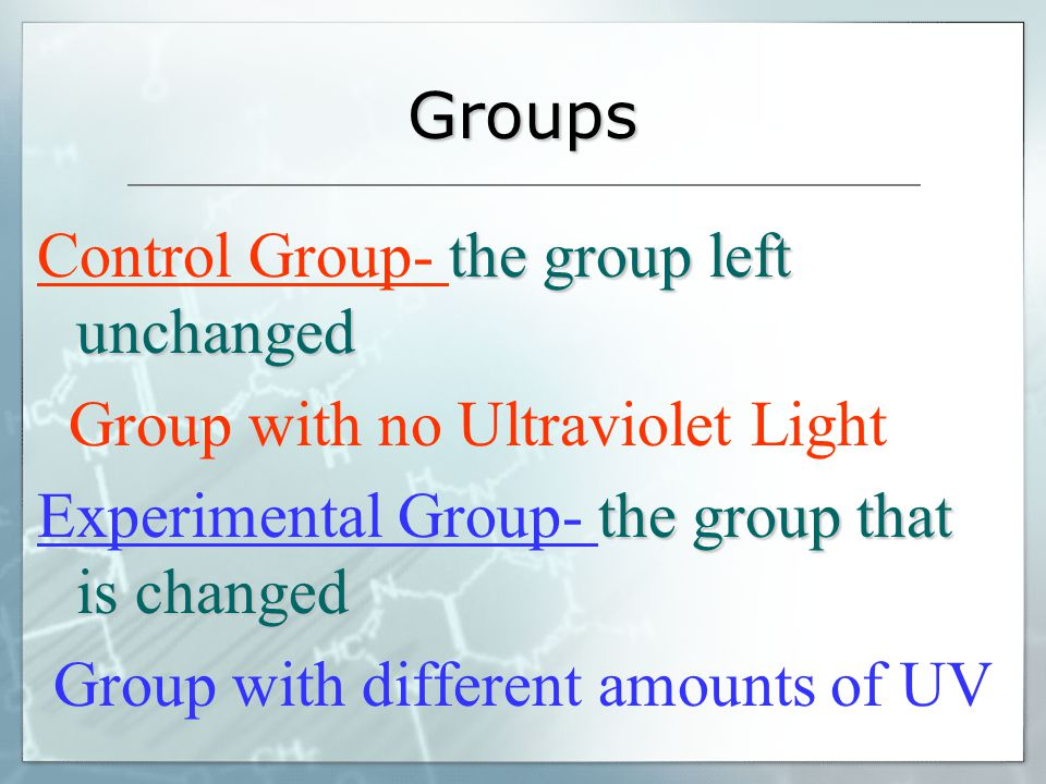 Groups Control Group- the group left unchanged. Group with no Ultraviolet Light. Experimental Group- the group that is changed.