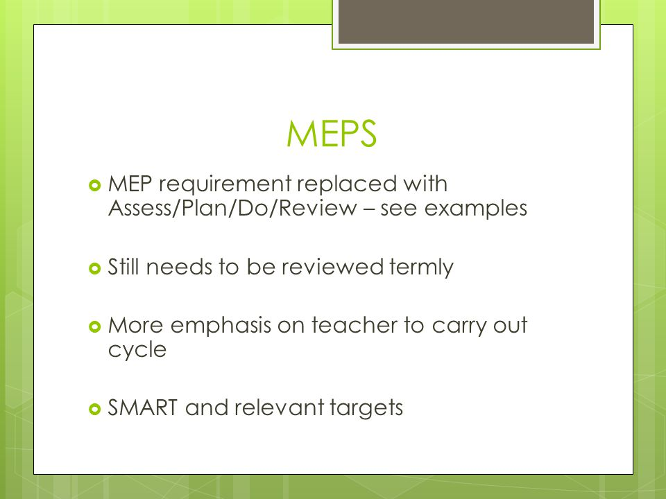 MEPS MEP requirement replaced with Assess/Plan/Do/Review – see examples. Still needs to be reviewed termly.