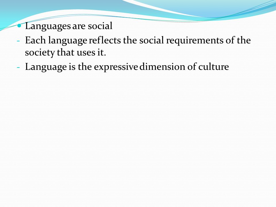 Languages are social Each language reflects the social requirements of the society that uses it.