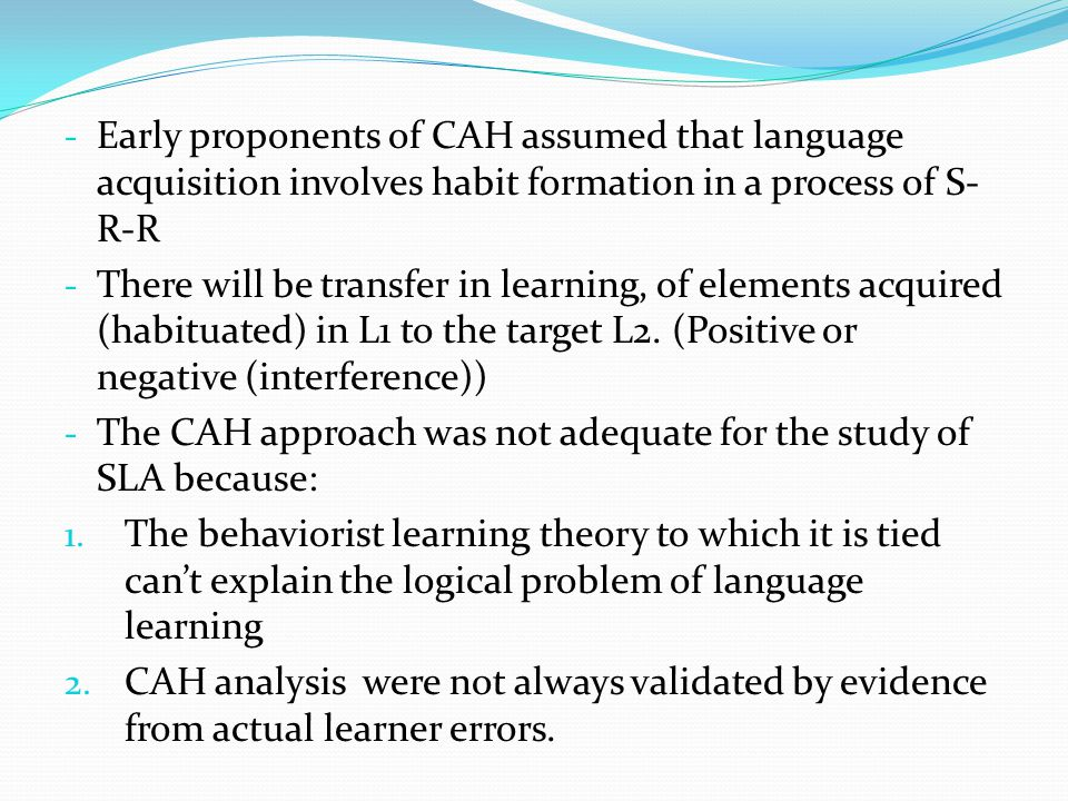 Early proponents of CAH assumed that language acquisition involves habit formation in a process of S-R-R
