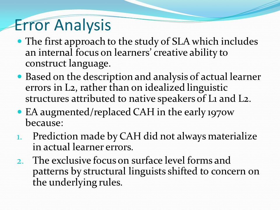 Error Analysis The first approach to the study of SLA which includes an internal focus on learners' creative ability to construct language.