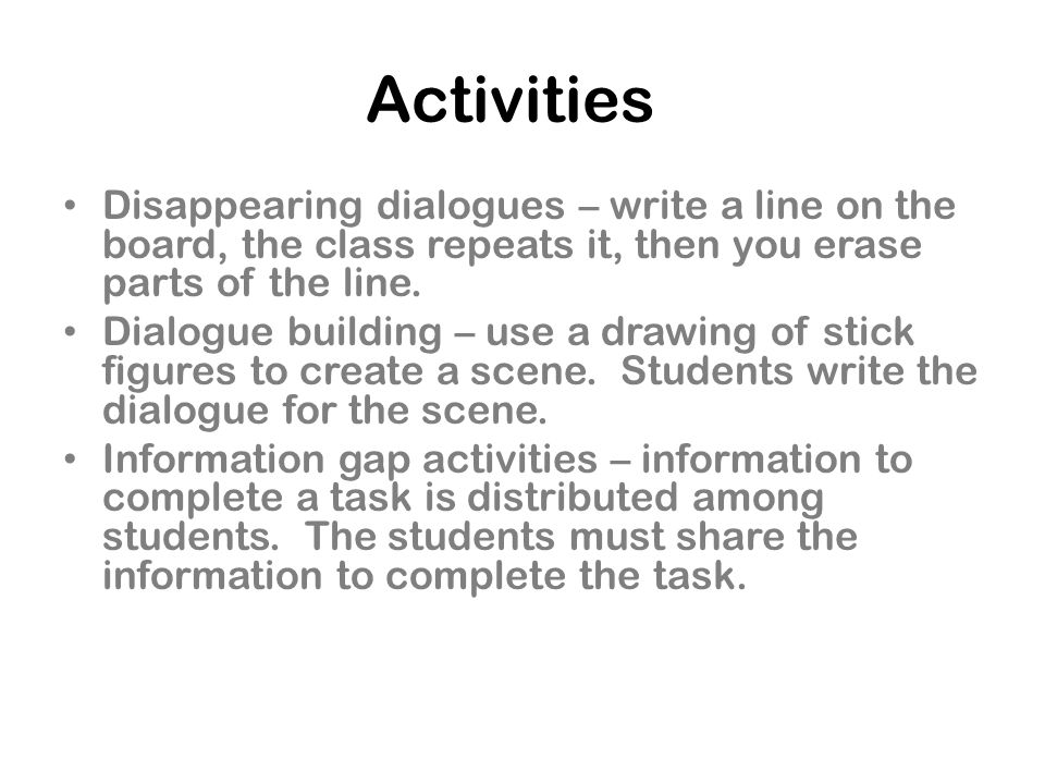 Activities Disappearing dialogues – write a line on the board, the class repeats it, then you erase parts of the line.