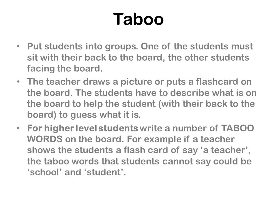 Taboo Put students into groups. One of the students must sit with their back to the board, the other students facing the board.