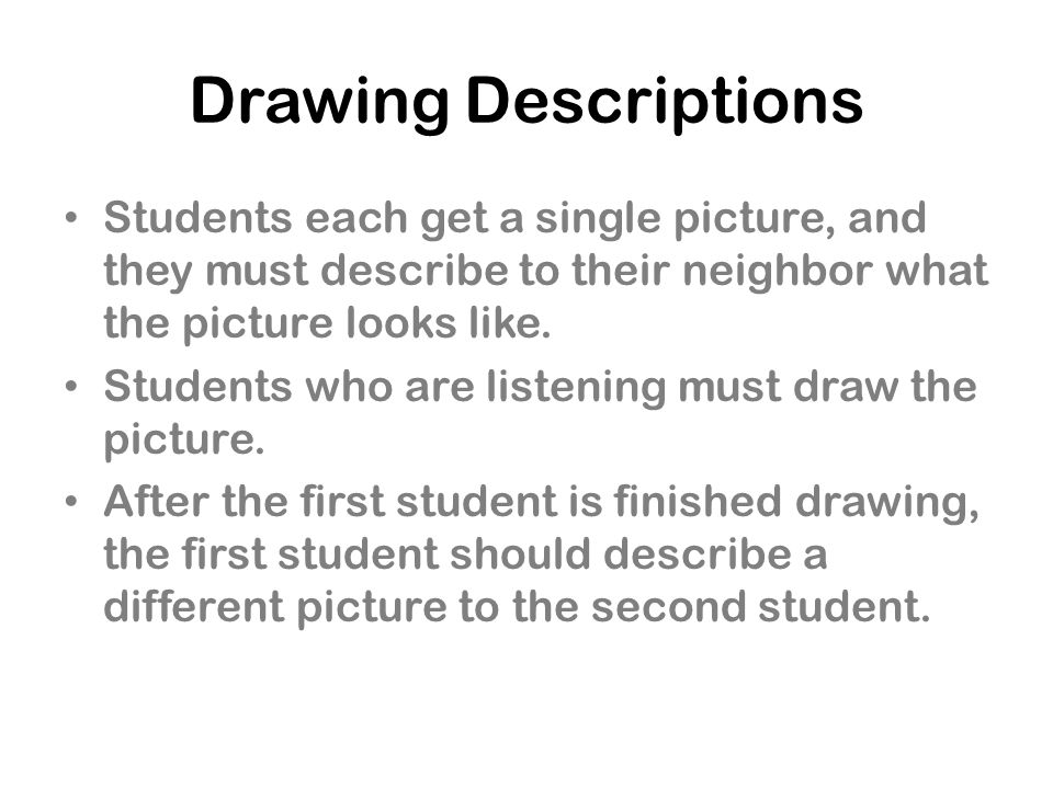 Drawing Descriptions Students each get a single picture, and they must describe to their neighbor what the picture looks like.