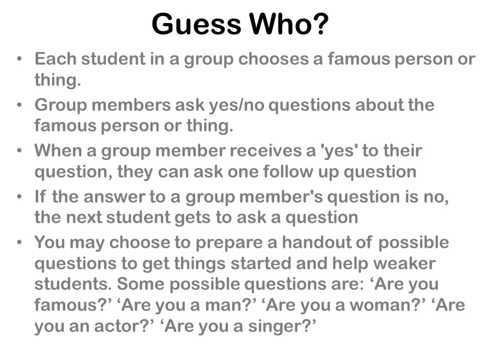 Guess Who Each student in a group chooses a famous person or thing.